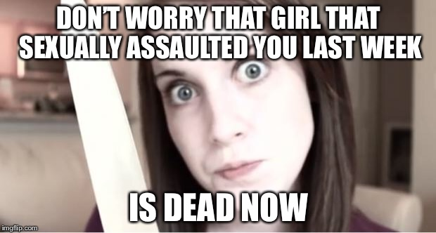 Overly Attached Girlfriend Knife | DON'T WORRY THAT GIRL THAT SEXUALLY ASSAULTED YOU LAST WEEK IS DEAD NOW | image tagged in overly attached girlfriend knife,overly attached girlfriend weekend,memes,funny | made w/ Imgflip meme maker