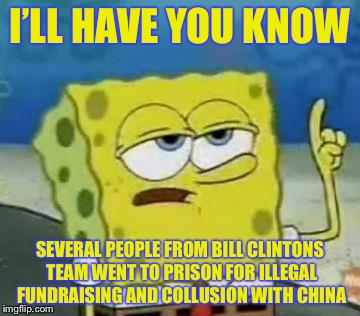 I'LL HAVE YOU KNOW SEVERAL PEOPLE FROM BILL CLINTONS TEAM WENT TO PRISON FOR ILLEGAL FUNDRAISING AND COLLUSION WITH CHINA | made w/ Imgflip meme maker