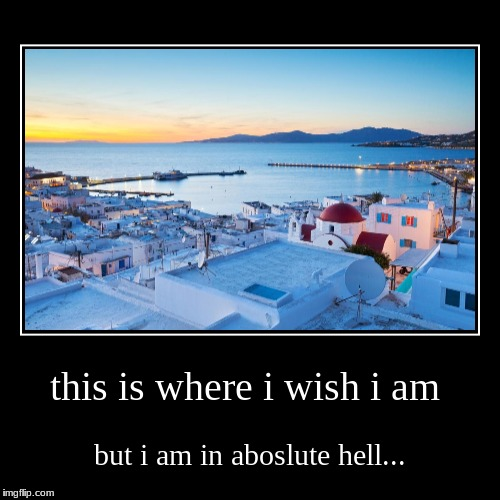 this is where i wish i am | but i am in abos**te hell... | image tagged in funny,demotivationals | made w/ Imgflip demotivational maker
