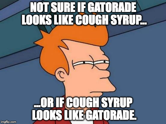 Futurama Fry Meme | NOT SURE IF GATORADE LOOKS LIKE COUGH SYRUP... ...OR IF COUGH SYRUP LOOKS LIKE GATORADE. | image tagged in memes,futurama fry | made w/ Imgflip meme maker