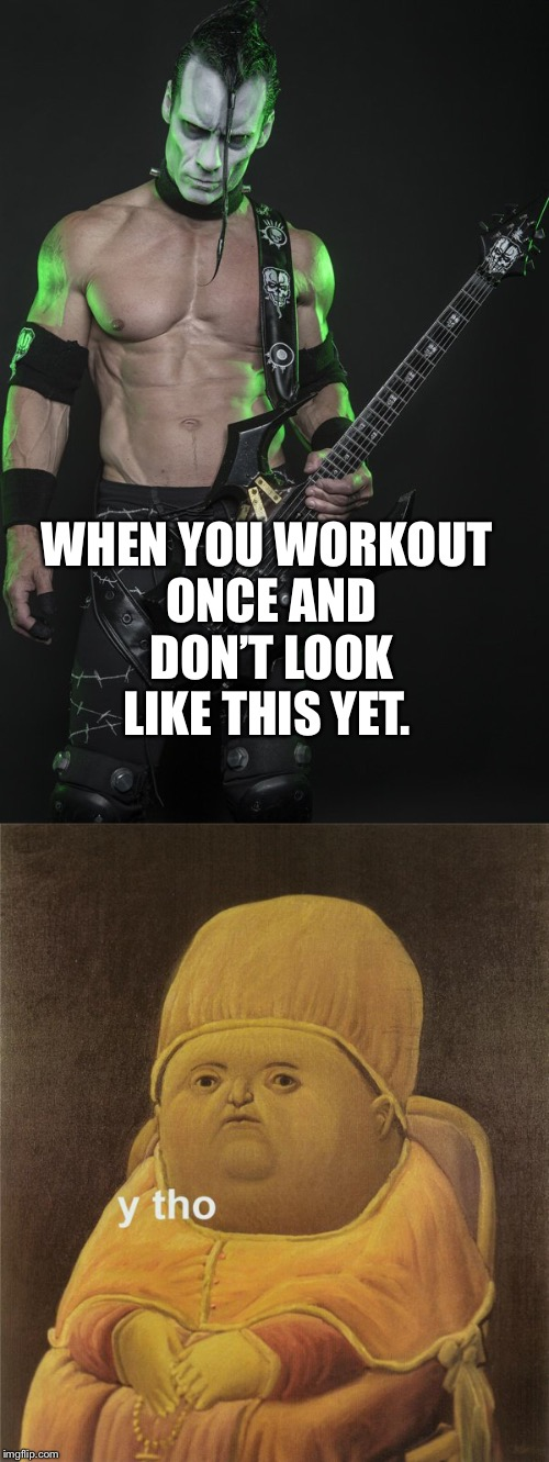 WHEN YOU WORKOUT ONCE AND DON'T LOOK LIKE THIS YET. | image tagged in memes | made w/ Imgflip meme maker