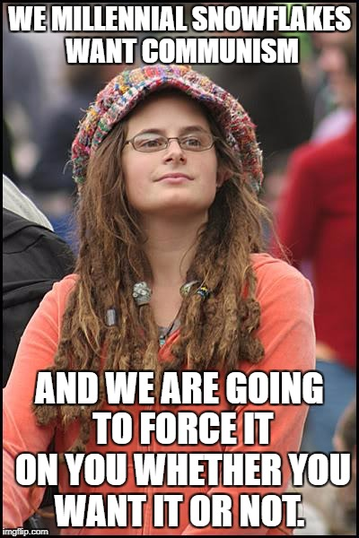 College Liberal Meme | WE MILLENNIAL SNOWFLAKES WANT COMMUNISM AND WE ARE GOING TO FORCE IT ON YOU WHETHER YOU WANT IT OR NOT. | image tagged in memes,college liberal | made w/ Imgflip meme maker