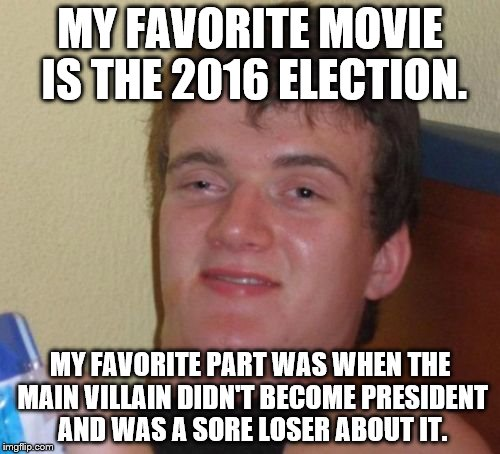 10 Guy Meme | MY FAVORITE MOVIE IS THE 2016 ELECTION. MY FAVORITE PART WAS WHEN THE MAIN VILLAIN DIDN'T BECOME PRESIDENT AND WAS A SORE LOSER ABOUT IT. | image tagged in memes,10 guy | made w/ Imgflip meme maker