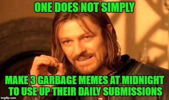 One Does Not Simply Meme | ONE DOES NOT SIMPLY MAKE 3 GARBAGE MEMES AT MIDNIGHT TO USE UP THEIR DAILY SUBMISSIONS | image tagged in memes,one does not simply | made w/ Imgflip meme maker