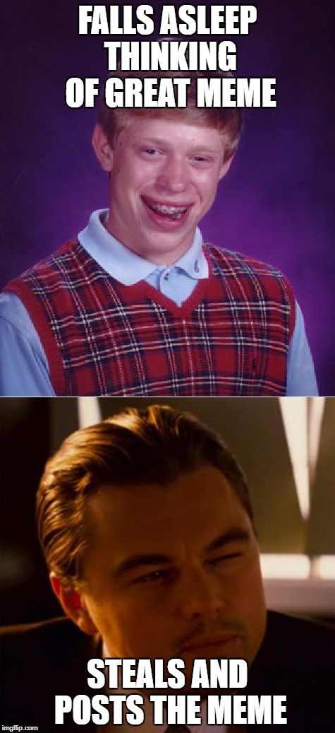 No one's memes are safe... | FALLS ASLEEP THINKING OF GREAT MEME STEALS AND POSTS THE MEME | image tagged in bad luck brian,inception | made w/ Imgflip meme maker