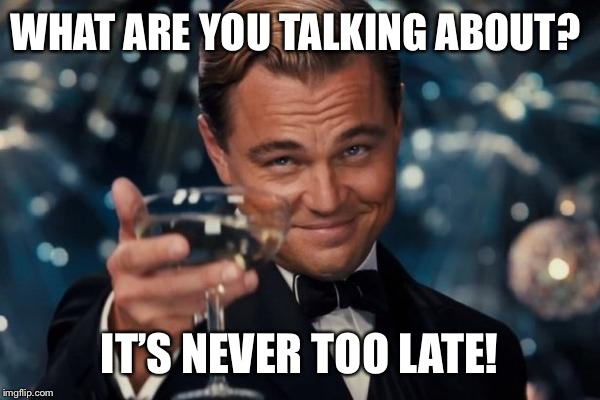 Leonardo Dicaprio Cheers Meme | WHAT ARE YOU TALKING ABOUT? IT'S NEVER TOO LATE! | image tagged in memes,leonardo dicaprio cheers | made w/ Imgflip meme maker