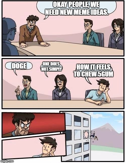 Boardroom Meeting Suggestion Meme | OKAY PEOPLE, WE NEED NEW MEME IDEAS. DOGE ONE DOES NOT SIMPLY HOW IT FEELS TO CHEW 5GUM | image tagged in memes,boardroom meeting suggestion | made w/ Imgflip meme maker