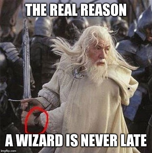 THE REAL REASON A WIZARD IS NEVER LATE | made w/ Imgflip meme maker
