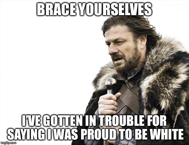 Brace Yourselves X is Coming Meme | BRACE YOURSELVES I'VE GOTTEN IN TROUBLE FOR SAYING I WAS PROUD TO BE WHITE | image tagged in memes,brace yourselves x is coming | made w/ Imgflip meme maker