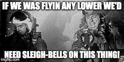 IF WE WAS FLYIN ANY LOWER WE'D NEED SLEIGH-BELLS ON THIS THING! | image tagged in kong cockpit | made w/ Imgflip meme maker