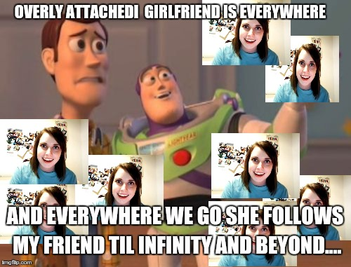 X, X Everywhere Meme | OVERLY ATTACHEDI  GIRLFRIEND IS EVERYWHERE AND EVERYWHERE WE GO SHE FOLLOWS MY FRIEND TIL INFINITY AND BEYOND.... | image tagged in memes,x,x everywhere,x x everywhere | made w/ Imgflip meme maker