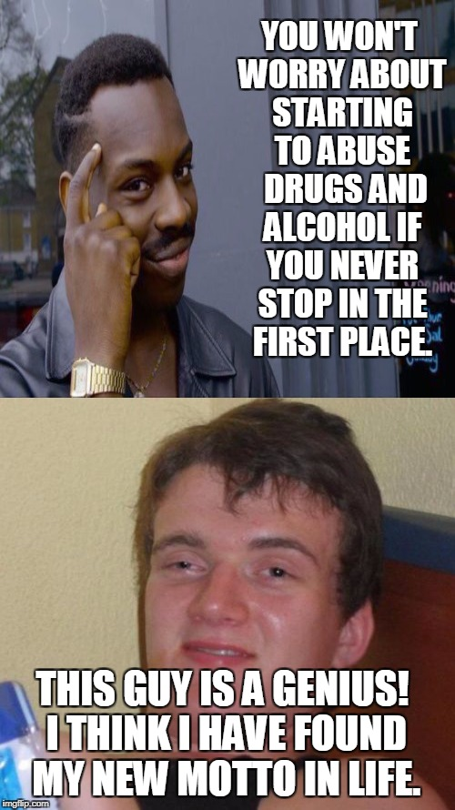 YOU WON'T WORRY ABOUT STARTING TO ABUSE  DRUGS AND ALCOHOL IF YOU NEVER STOP IN THE FIRST PLACE. THIS GUY IS A GENIUS! I THINK I HAVE FOUND  | made w/ Imgflip meme maker