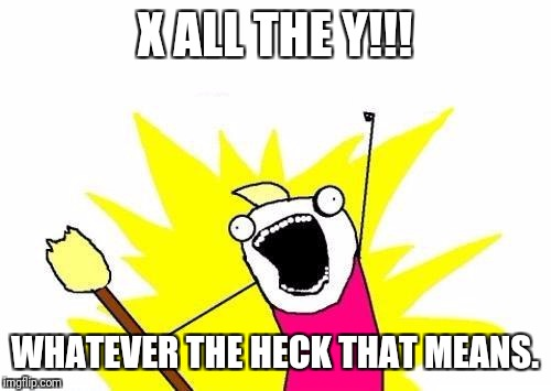 X All The Y | X ALL THE Y!!! WHATEVER THE HECK THAT MEANS. | image tagged in memes,x all the y | made w/ Imgflip meme maker