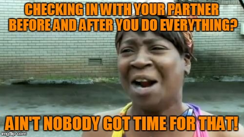 Aint Nobody Got Time For That Meme | CHECKING IN WITH YOUR PARTNER BEFORE AND AFTER YOU DO EVERYTHING? AIN'T NOBODY GOT TIME FOR THAT! | image tagged in memes,aint nobody got time for that | made w/ Imgflip meme maker