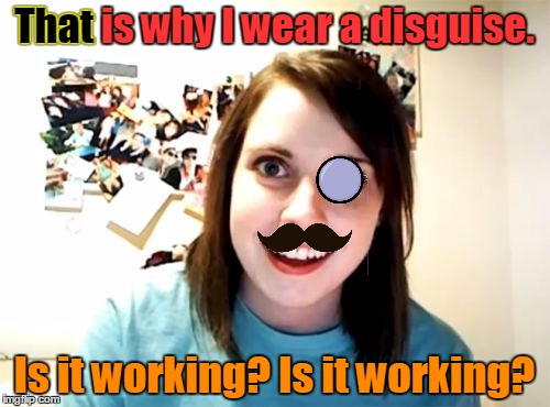 That is why I wear a disguise. Is it working? Is it working? That | made w/ Imgflip meme maker