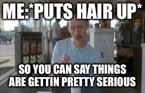 ME:*PUTS HAIR UP* SO YOU CAN SAY THINGS ARE GETTIN PRETTY SERIOUS | image tagged in memes,napoleon dynamite | made w/ Imgflip meme maker