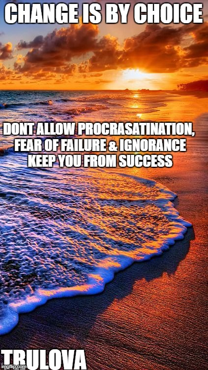 Change | CHANGE IS BY CHOICE DONT ALLOW PROCRASATINATION, FEAR OF FAILURE & IGNORANCE KEEP YOU FROM SUCCESS TRULOVA | image tagged in encouragement,religious,happy,uplifting,motivation | made w/ Imgflip meme maker