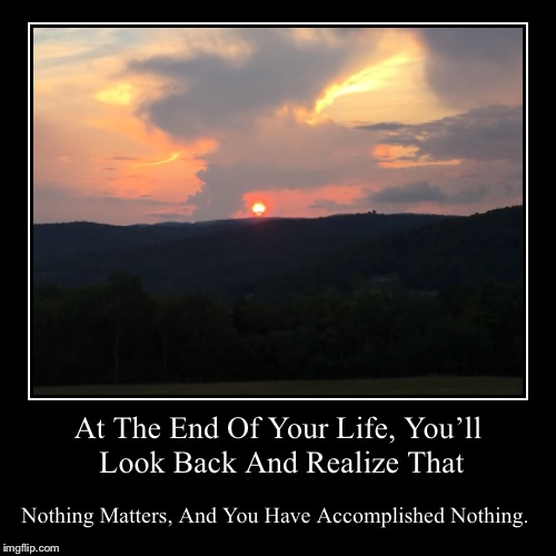 At The End Of Your Life, You'll Look Back And Realize That | Nothing Matters, And You Have Accomplished Nothing. | image tagged in funny,demotivationals | made w/ Imgflip demotivational maker