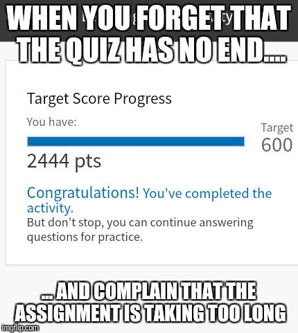 When school brings you down | WHEN YOU FORGET THAT THE QUIZ HAS NO END.... ... AND COMPLAIN THAT THE ASSIGNMENT IS TAKING TOO LONG | image tagged in funny | made w/ Imgflip meme maker