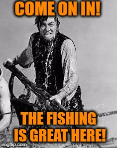 Memeing / Trolling at Imgflip | COME ON IN! THE FISHING IS GREAT HERE! | image tagged in ahab,memes,fishing,clickbait,troll,trollbait | made w/ Imgflip meme maker