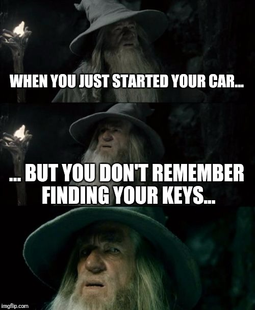 Confused Gandalf Meme | WHEN YOU JUST STARTED YOUR CAR... ... BUT YOU DON'T REMEMBER FINDING YOUR KEYS... | image tagged in memes,confused gandalf | made w/ Imgflip meme maker