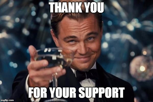 Leonardo Dicaprio Cheers Meme | THANK YOU FOR YOUR SUPPORT | image tagged in memes,leonardo dicaprio cheers | made w/ Imgflip meme maker