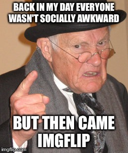 Back In My Day Meme | BACK IN MY DAY EVERYONE WASN'T SOCIALLY AWKWARD BUT THEN CAME IMGFLIP | image tagged in memes,back in my day | made w/ Imgflip meme maker