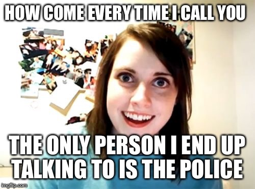 So weird right? Overly attached girlfriend weekend  | HOW COME EVERY TIME I CALL YOU THE ONLY PERSON I END UP TALKING TO IS THE POLICE | image tagged in memes,overly attached girlfriend | made w/ Imgflip meme maker