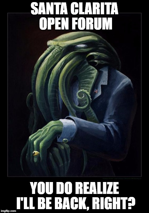 Dapper Cthulhu | SANTA CLARITA OPEN FORUM YOU DO REALIZE I'LL BE BACK, RIGHT? | image tagged in dapper cthulhu | made w/ Imgflip meme maker