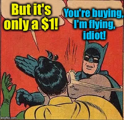 Batman Slapping Robin Meme | But it's only a $1! You're buying, I'm flying, idiot! | image tagged in memes,batman slapping robin | made w/ Imgflip meme maker
