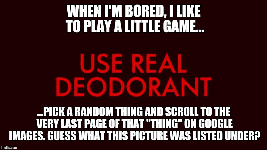 "When I'm bored I like to... | WHEN I'M BORED, I LIKE TO PLAY A LITTLE GAME... ...PICK A RANDOM THING AND SCROLL TO THE VERY LAST PAGE OF THAT ""THING"" ON GOOGLE IMAGES. GU 