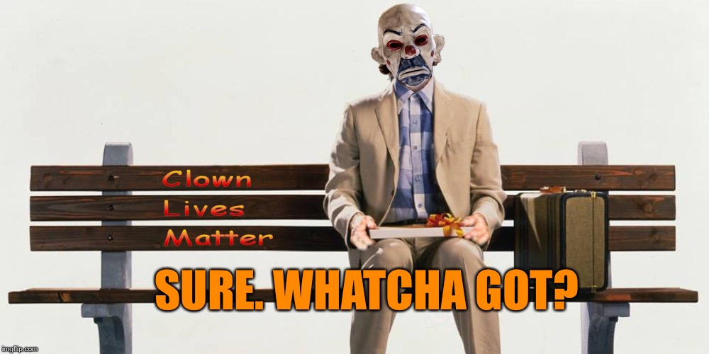 Clown Lives Matter | SURE. WHATCHA GOT? | image tagged in clown lives matter | made w/ Imgflip meme maker