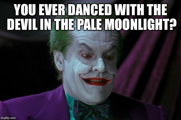 YOU EVER DANCED WITH THE DEVIL IN THE PALE MOONLIGHT? | image tagged in joker nicholson | made w/ Imgflip meme maker