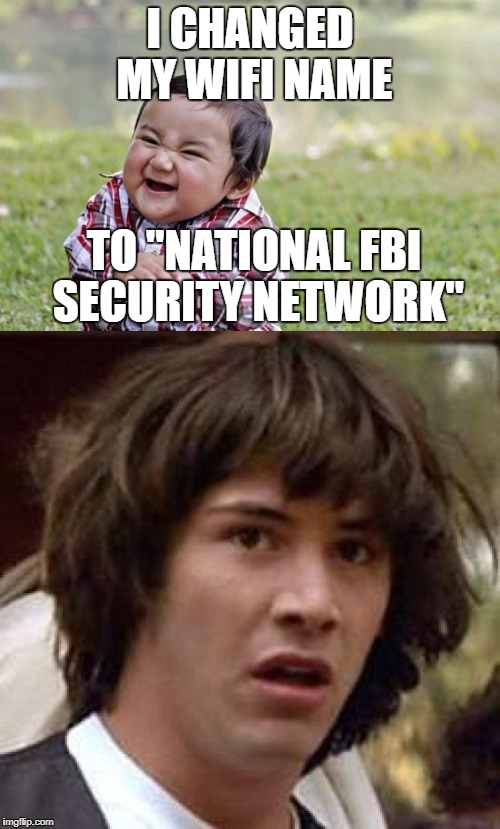"i actually was thinking about doing that once | I CHANGED MY WIFI NAME TO ""NATIONAL FBI SECURITY NETWORK"" 