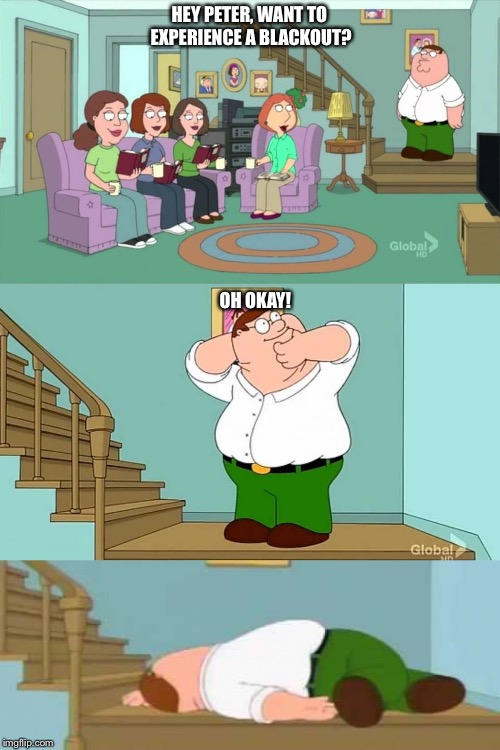 Peter griffin neck snap | HEY PETER, WANT TO EXPERIENCE A BLACKOUT? OH OKAY! | image tagged in peter griffin neck snap | made w/ Imgflip meme maker