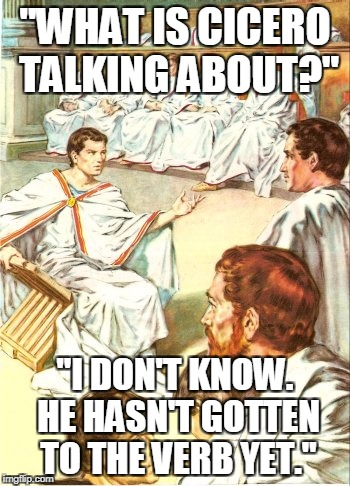 """WHAT IS CICERO TALKING ABOUT?"" ""I DON'T KNOW. HE HASN'T GOTTEN TO THE VERB YET."" 