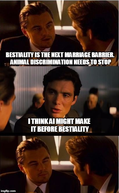 Inception Meme | BESTIALITY IS THE NEXT MARRIAGE BARRIER. ANIMAL DISCRIMINATION NEEDS TO STOP I THINK AI MIGHT MAKE IT BEFORE BESTIALITY | image tagged in memes,inception | made w/ Imgflip meme maker