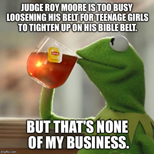Kermit whips Judge Roy Moore | JUDGE ROY MOORE IS TOO BUSY LOOSENING HIS BELT FOR TEENAGE GIRLS TO TIGHTEN UP ON HIS BIBLE BELT. BUT THAT'S NONE OF MY BUSINESS. | image tagged in memes,but thats none of my business,kermit the frog,bible belt,pedophile,roy moore | made w/ Imgflip meme maker