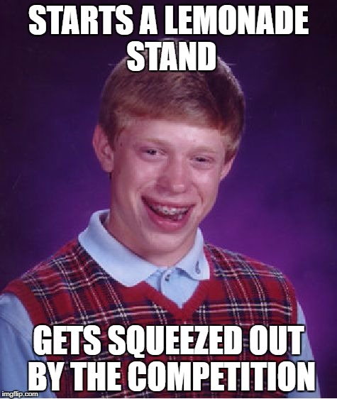Bad Luck Brian Meme | STARTS A LEMONADE STAND GETS SQUEEZED OUT BY THE COMPETITION | image tagged in memes,bad luck brian | made w/ Imgflip meme maker