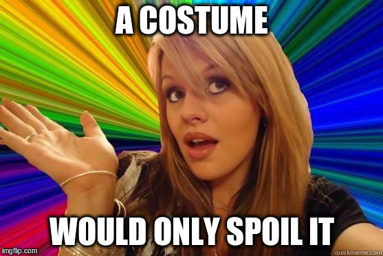 A COSTUME WOULD ONLY SPOIL IT | made w/ Imgflip meme maker