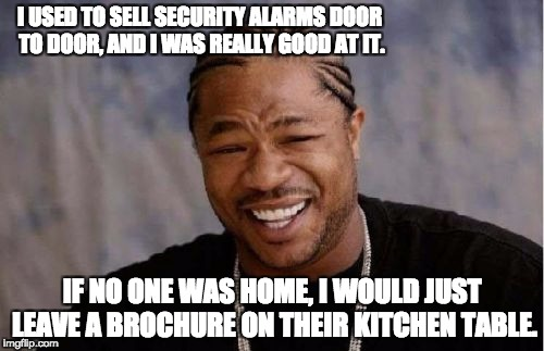 Yo Dawg Heard You Meme | I USED TO SELL SECURITY ALARMS DOOR TO DOOR, AND I WAS REALLY GOOD AT IT. IF NO ONE WAS HOME, I WOULD JUST LEAVE A BROCHURE ON THEIR KITCHEN | image tagged in memes,yo dawg heard you | made w/ Imgflip meme maker