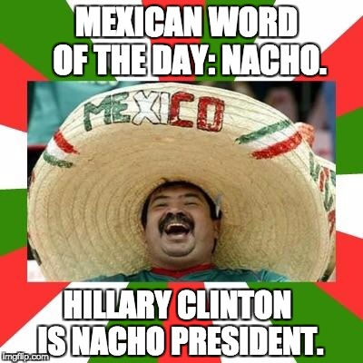 Mexican | MEXICAN WORD OF THE DAY: NACHO. HILLARY CLINTON IS NACHO PRESIDENT. | image tagged in mexican | made w/ Imgflip meme maker