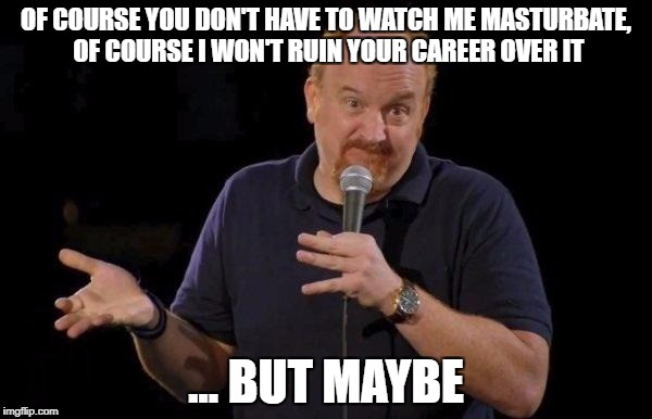 Louis ck but maybe | OF COURSE YOU DON'T HAVE TO WATCH ME MASTURBATE, OF COURSE I WON'T RUIN YOUR CAREER OVER IT ... BUT MAYBE | image tagged in louis ck but maybe,AdviceAnimals | made w/ Imgflip meme maker