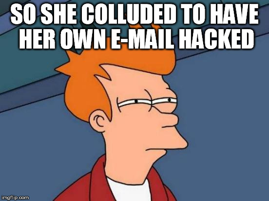 Futurama Fry Meme | SO SHE COLLUDED TO HAVE HER OWN E-MAIL HACKED | image tagged in memes,futurama fry | made w/ Imgflip meme maker