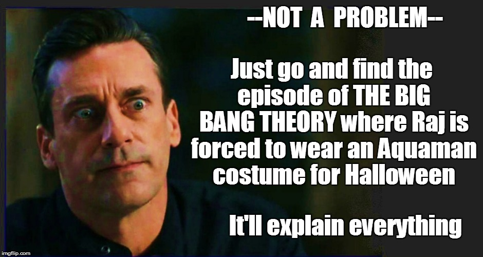 --NOT  A  PROBLEM-- Just go and find the episode of THE BIG BANG THEORY where Raj is forced to wear an Aquaman costume for Halloween It'll e | made w/ Imgflip meme maker