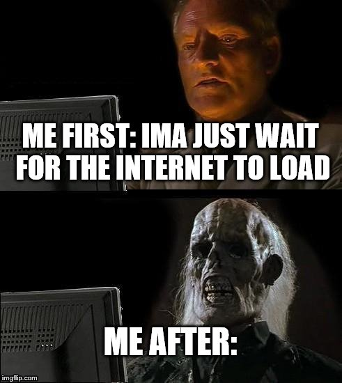 me at the computer  | ME FIRST: IMA JUST WAIT FOR THE INTERNET TO LOAD ME AFTER: | image tagged in memes,ill just wait here | made w/ Imgflip meme maker