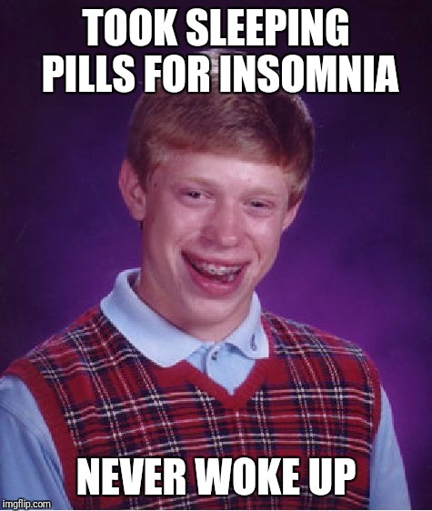 Brian OD'ed on Melatonin | TOOK SLEEPING PILLS FOR INSOMNIA NEVER WOKE UP | image tagged in memes,bad luck brian,insomnia,overdose,sleep,death | made w/ Imgflip meme maker