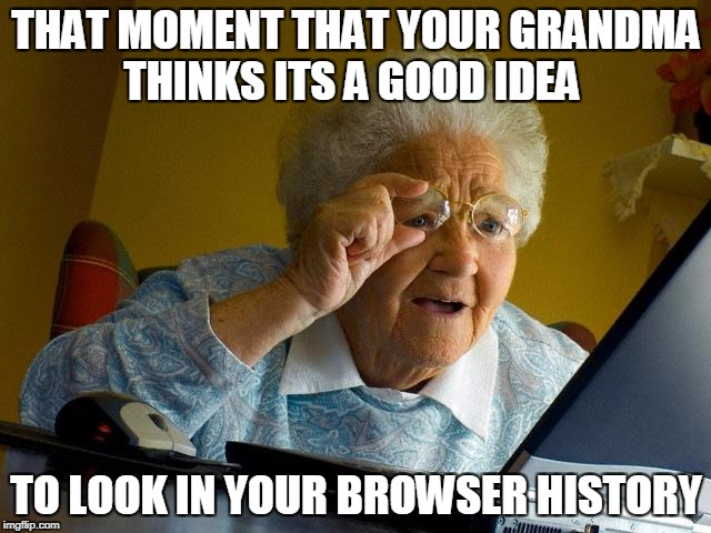 Grandma Finds The Internet Meme | THAT MOMENT THAT YOUR GRANDMA THINKS ITS A GOOD IDEA TO LOOK IN YOUR BROWSER HISTORY | image tagged in memes,grandma finds the internet | made w/ Imgflip meme maker