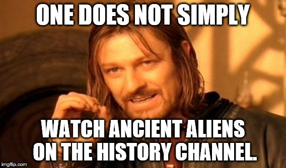 One Does Not Simply Meme | ONE DOES NOT SIMPLY WATCH ANCIENT ALIENS ON THE HISTORY CHANNEL. | image tagged in memes,one does not simply | made w/ Imgflip meme maker