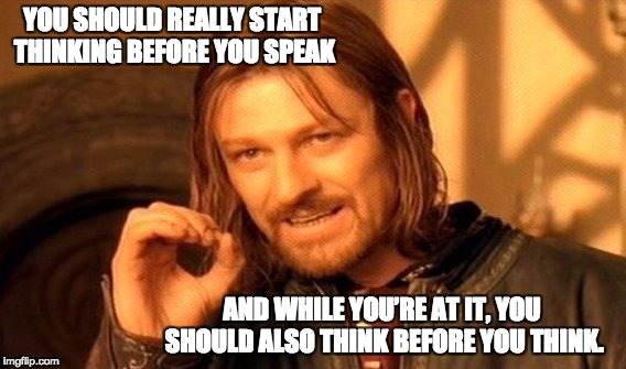 One Does Not Simply Meme | YOU SHOULD REALLY START THINKING BEFORE YOU SPEAK AND WHILE YOU'RE AT IT, YOU SHOULD ALSO THINK BEFORE YOU THINK. | image tagged in memes,one does not simply | made w/ Imgflip meme maker